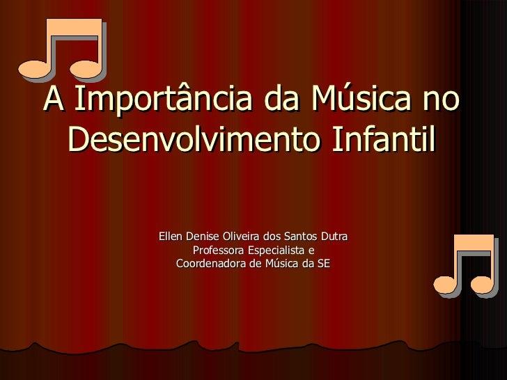 A Importância da Música no Desenvolvimento Infantil Ellen Denise Oliveira dos Santos Dutra Professora Especialista e Coord...