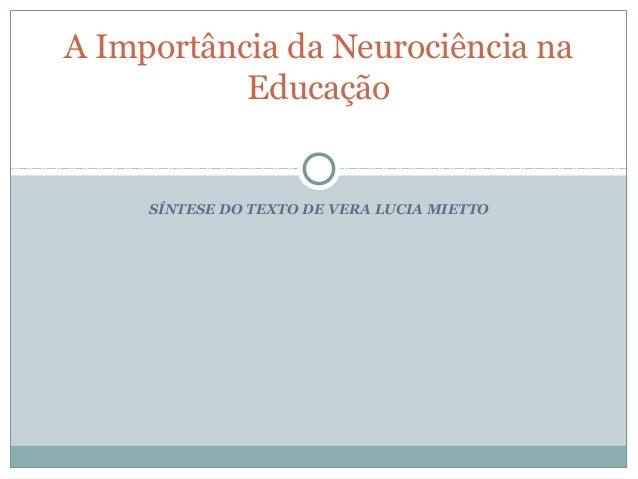 A Importância da Neurociência na           Educação     SÍNTESE DO TEXTO DE VERA LUCIA MIETTO