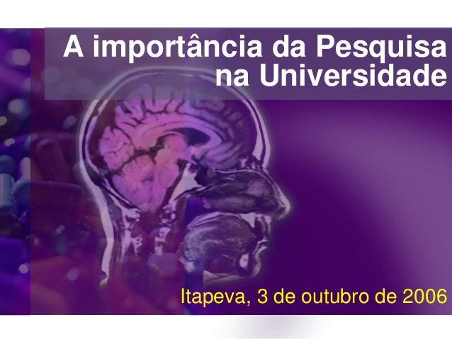 A importância da Pesquisana UniversidadeItapeva, 3 de outubro de 2006