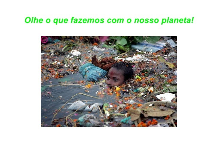 Olhe o que fazemos com o nosso planeta!