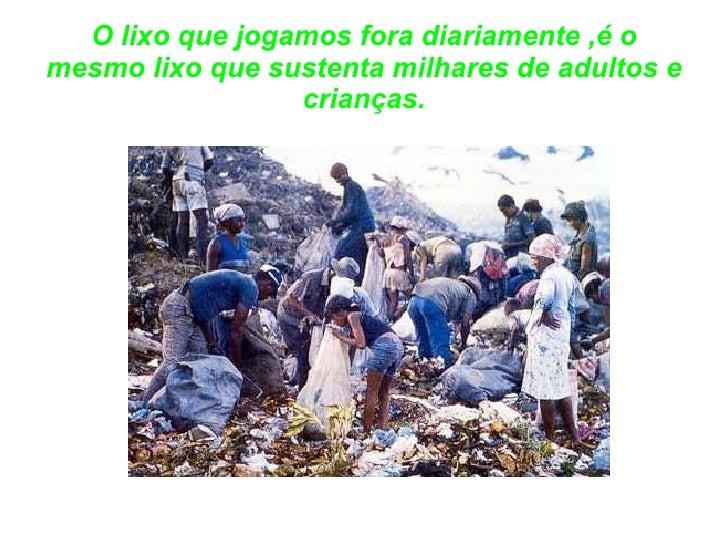 O lixo que jogamos fora diariamente ,é o mesmo lixo que sustenta milhares de adultos e crianças.