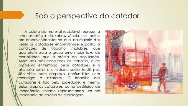 Sob a perspectiva do catador A coleta de material reciclável representa uma estratégia de sobrevivência nos países em dese...