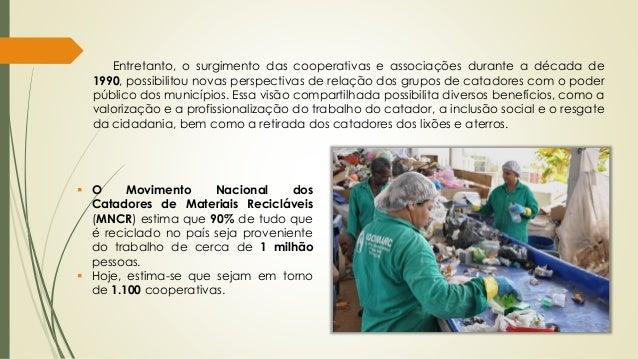  O Movimento Nacional dos Catadores de Materiais Recicláveis (MNCR) estima que 90% de tudo que é reciclado no país seja p...