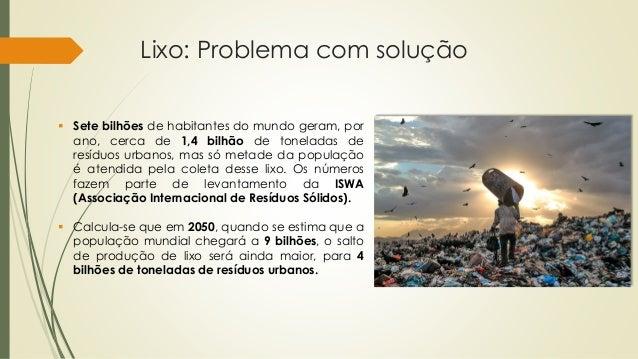 Lixo: Problema com solução  Sete bilhões de habitantes do mundo geram, por ano, cerca de 1,4 bilhão de toneladas de resíd...