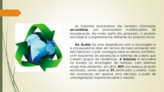 As indústrias recicladoras são também chamadas secundárias, por processarem matéria-prima de recuperação. Na maior parte d...