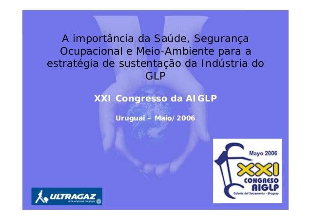A importância da Saúde, Segurança Ocupacional e Meio-Ambiente para a estratégia de sustentação da Indústria do GLP XXI Con...