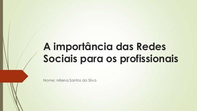 A importância das RedesSociais para os profissionaisNome: Milena Santos da Silva