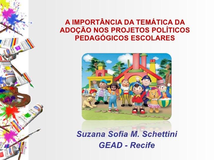 A IMPORTÂNCIA DA TEMÁTICA DA ADOÇÃO NOS PROJETOS POLÍTICOS PEDAGÓGICOS ESCOLARES Suzana Sofia M. Schettini GEAD - Recife