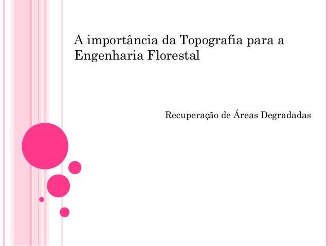 A importância da Topografia para aEngenharia FlorestalRecuperação de Áreas Degradadas