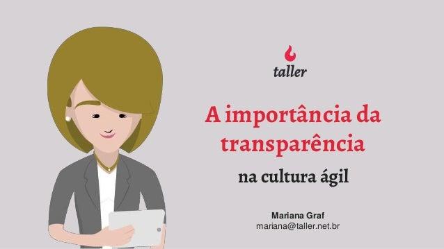 A importância da transparência na cultura ágil Mariana Graf mariana@taller.net.br