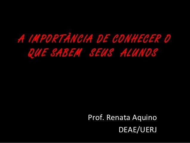 A IMPORTÂNCIA DE CONHECER O  QUE SABEM SEUS ALUNOS  Prof. Renata Aquino  DEAE/UERJ