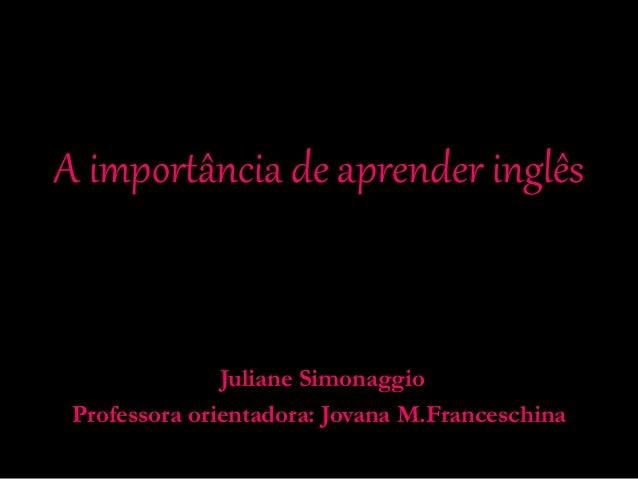 A importância de aprender inglês Juliane Simonaggio Professora orientadora: Jovana M.Franceschina