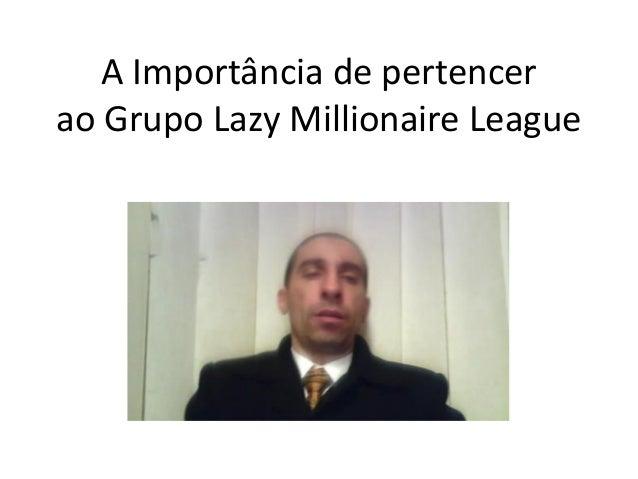 A Importância de pertencer ao Grupo Lazy Millionaire League