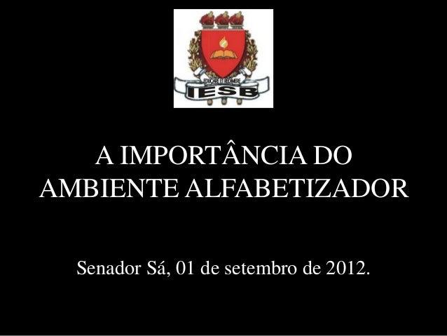 A IMPORTÂNCIA DOAMBIENTE ALFABETIZADORSenador Sá, 01 de setembro de 2012.