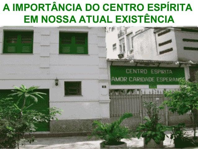 A IMPORTÂNCIA DO CENTRO ESPÍRITA  EM NOSSA ATUAL EXISTÊNCIA