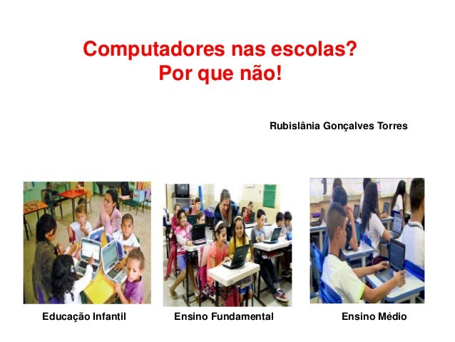 Computadores nas escolas? Por que não! Educação Infantil Ensino Fundamental Ensino Médio Rubislânia Gonçalves Torres