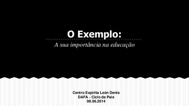 O Exemplo: A sua importância na educação Centro Espírita León Denis DAFA - Ciclo de Pais 08.06.2014