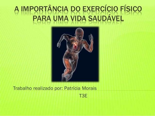 A IMPORTÂNCIA DO EXERCÍCIO FÍSICO PARA UMA VIDA SAUDÁVEL Trabalho realizado por: Patrícia Morais T3E