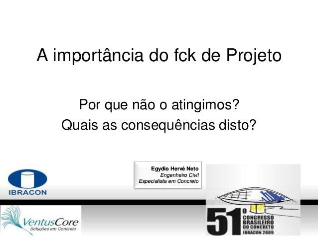 A importância do fck de Projeto Por que não o atingimos? Quais as consequências disto? Egydio Hervé Neto Engenheiro Civil ...