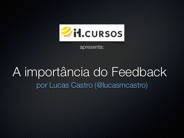apresenta:A importância do Feedback   por Lucas Castro (@lucasmcastro)