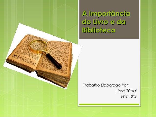 A Importânciado Livro e daBibliotecaTrabalho Elaborado Por:                 José Túbal                   Nº8 10ºE