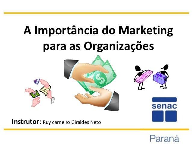 A Importância do Marketing       para as OrganizaçõesInstrutor: Ruy carneiro Giraldes Neto