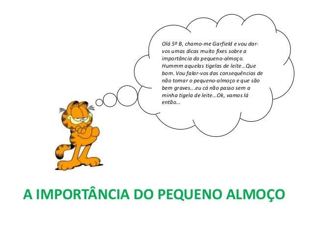 A IMPORTÂNCIA DO PEQUENO ALMOÇO Olá 5º B, chamo-me Garfield e vou dar- vos umas dicas muito fixes sobre a importância do p...
