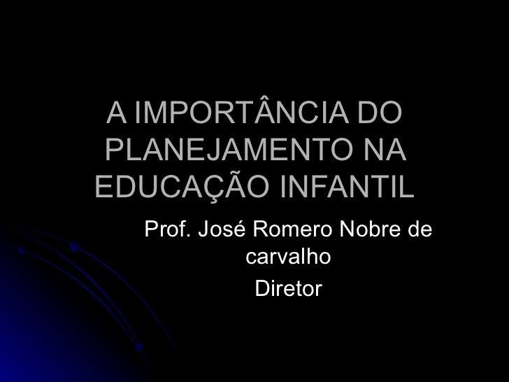 A IMPORTÂNCIA DO PLANEJAMENTO NA EDUCAÇÃO INFANTIL Prof. José Romero Nobre de carvalho Diretor