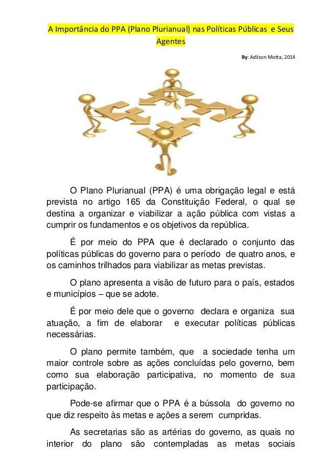 A Importância do PPA (Plano Plurianual) nas Políticas Públicas e Seus Agentes By: Adilson Motta, 2014 O Plano Plurianual (...