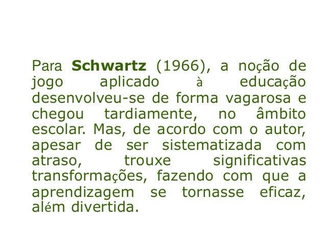 Para Schwartz (1966), a noção dejogo aplicado à educaçãodesenvolveu-se de forma vagarosa echegou tardiamente, no âmbitoesc...