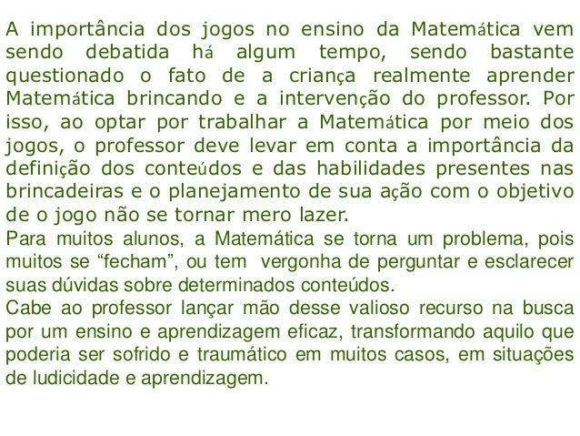 A importância dos jogos no ensino da Matemática vemsendo debatida há algum tempo, sendo bastantequestionado o fato de a cr...