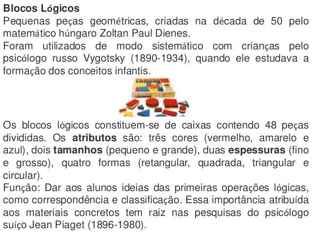 Blocos LógicosPequenas peças geométricas, criadas na década de 50 pelomatemático húngaro Zoltan Paul Dienes.Foram utilizad...