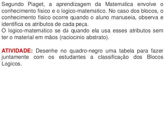 Segundo Piaget, a aprendizagem da Matemática envolve oconhecimento físico e o lógico-matemático. No caso dos blocos, oconh...
