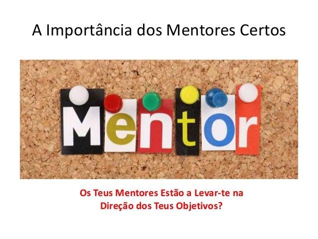 A Importância dos Mentores Certos  Os Teus Mentores Estão a Levar-te na  Direção dos Teus Objetivos?