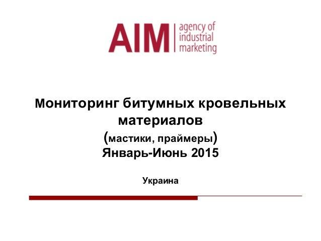 Мониторинг битумных кровельных материалов (мастики, праймеры) Январь-Июнь 2015 Украина