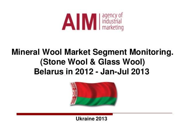 Mineral Wool Market Segment Monitoring. (Stone Wool & Glass Wool) Belarus in 2012 - Jan-Jul 2013 Ukraine 2013