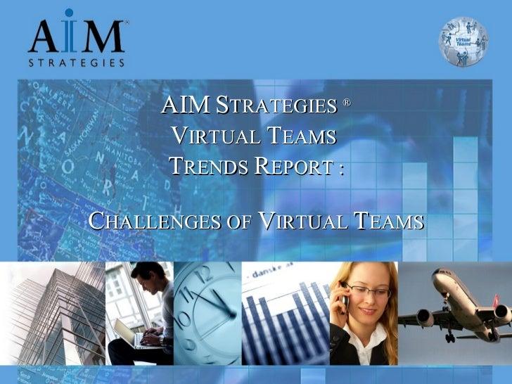 AIM   S TRATEGIES  ® V IRTUAL  T EAMS  T RENDS  R EPORT : C HALLENGES OF  V IRTUAL  T EAMS