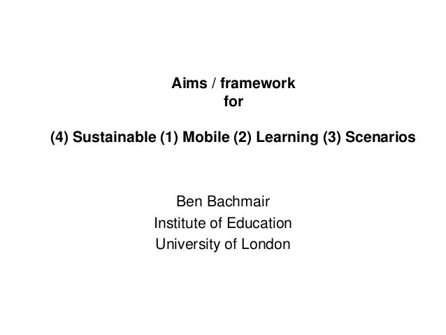 Aims / framework for (4) Sustainable (1) Mobile (2) Learning (3) Scenarios Ben Bachmair Institute of Education University ...