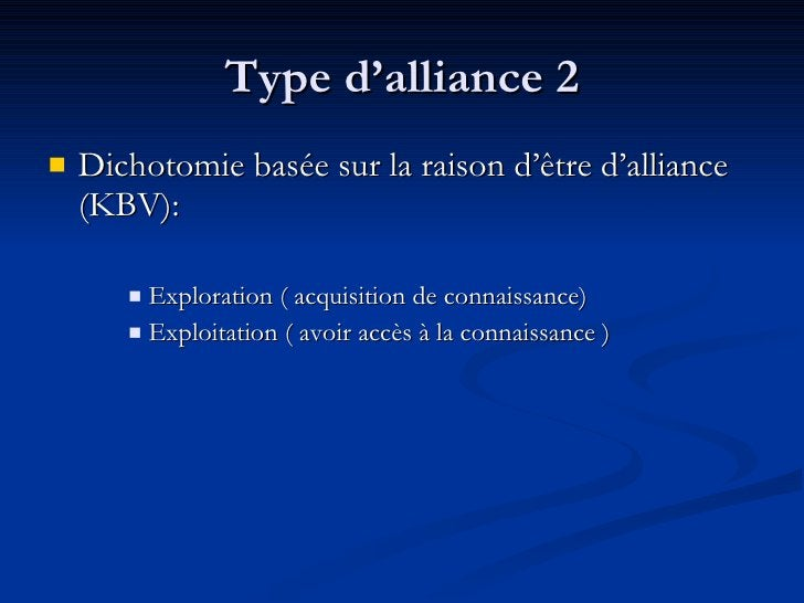 Type d'alliance 2 <ul><li>Dichotomie basée sur la raison d'être d'alliance (KBV):  </li></ul><ul><ul><ul><li>Exploration (...