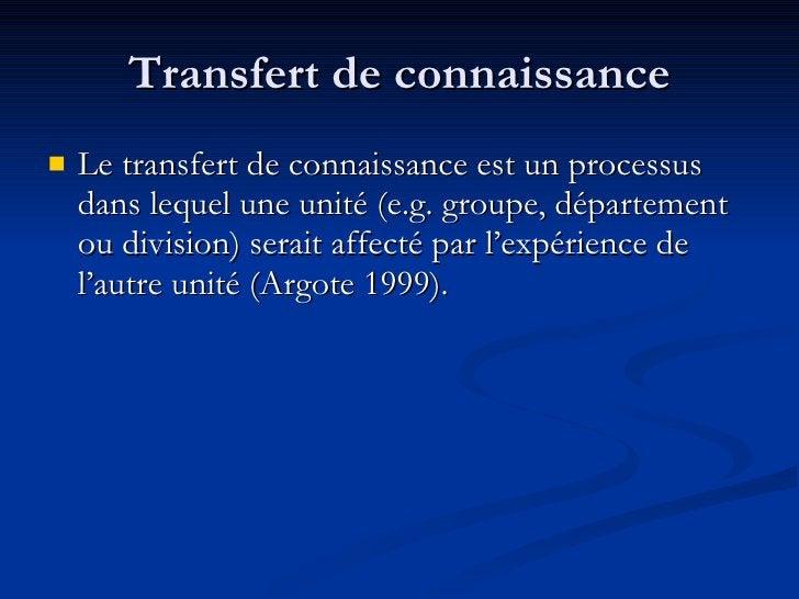 Transfert de connaissance <ul><li>Le transfert de connaissance est un processus dans lequel une unité (e.g. groupe, départ...