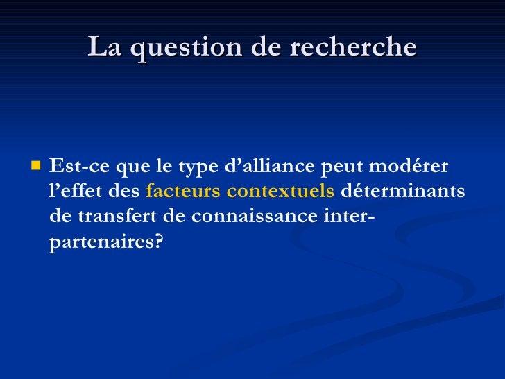 La question de recherche <ul><li>Est-ce que le type d'alliance peut modérer l'effet des  facteurs contextuels  déterminant...