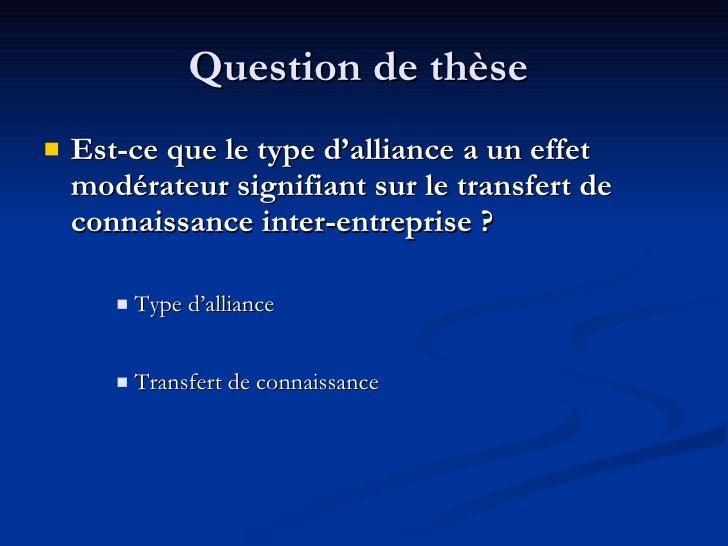 Question de thèse  <ul><li>Est-ce que le type d'alliance a un effet modérateur signifiant sur le transfert de connaissance...