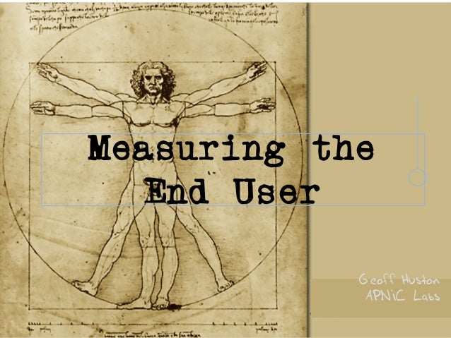 Measuring the End User Geoff Huston APNIC Labs