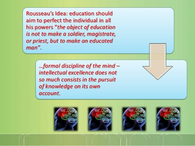 """Rousseau's Idea: education should aim to perfect the individual in all his powers """"the object of education is not to make ..."""