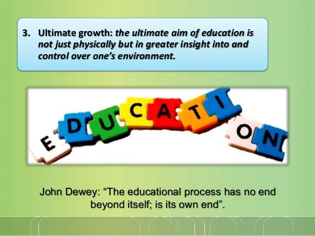 3. Ultimate growth: the ultimate aim of education is not just physically but in greater insight into and control over one'...