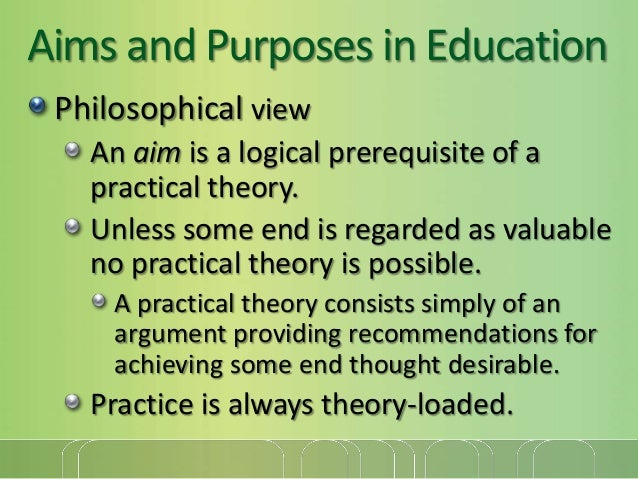 Aims and Purposes in Education Philosophical view An aim is a logical prerequisite of a practical theory. Unless some end ...