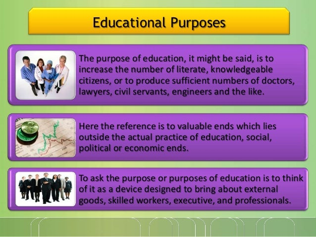 Educational Purposes The purpose of education, it might be said, is to increase the number of literate, knowledgeable citi...
