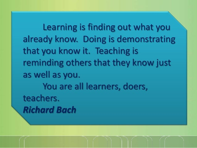 Learning is finding out what you already know. Doing is demonstrating that you know it. Teaching is reminding others that ...
