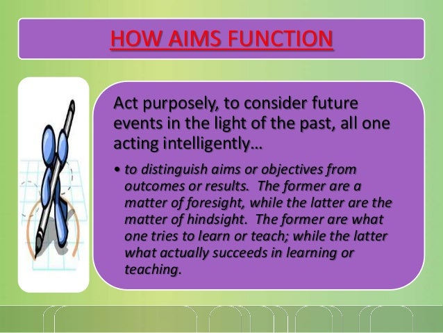 HOW AIMS FUNCTION Act purposely, to consider future events in the light of the past, all one acting intelligently… • to di...