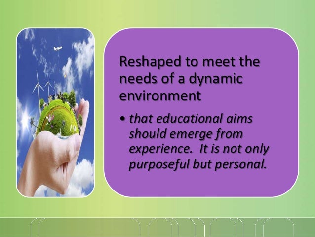 Reshaped to meet the needs of a dynamic environment • that educational aims should emerge from experience. It is not only ...